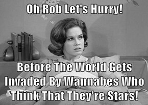 Oh Rob Let's Hurry!  Before The World Gets Invaded By Wannabes Who Think That They're Stars!