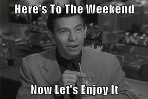 Here's To The Weekend  Now Let's Enjoy It