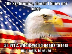 10k Srebrenica, doesn't know nor care  3k WTC, whole world needs to feel my feels forever