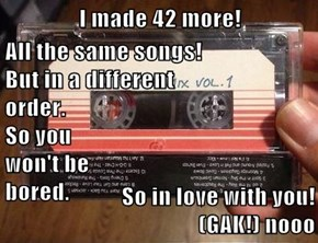 I made 42 more!  All the same songs!                                                   But in a different                                                   order.                                                   So you