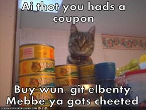 Ai thot you hads a coupon  Buy wun, git elbenty. Mebbe ya gots cheeted.