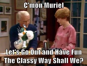 C'mon Muriel  Let's Go Out and Have Fun The Classy Way Shall We?