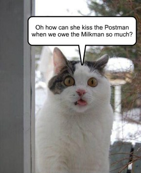 Oh how can she kiss the Postman when we owe the Milkman so much?