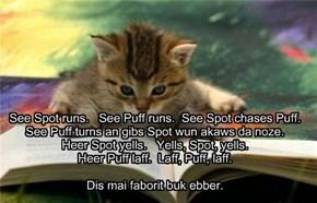 See Spot runs.   See Puff runs.  See Spot chases Puff. See Puff turns an gibs Spot wun akaws da noze. Heer Spot yells.   Yells, Spot, yells. Heer Puff laff.  Laff, Puff, laff.  Dis mai faborit buk ebber.