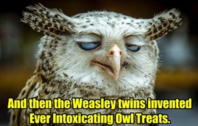 And then the Weasley twins invented Ever Intoxicating Owl Treats.