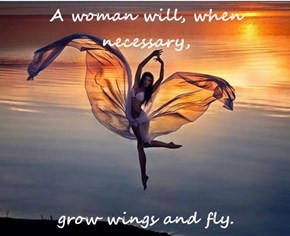 A woman will, when necessary,   grow wings and fly.