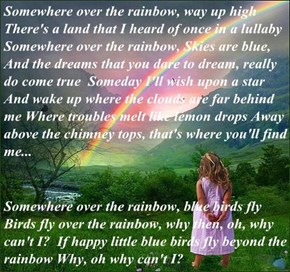 Somewhere over the rainbow, way up high There's a land that I heard of once in a lullaby Somewhere over the rainbow, Skies are blue, And the dreams that you dare to dream, really do come true  Someday I'll wish upon a star And wake up where the clouds are