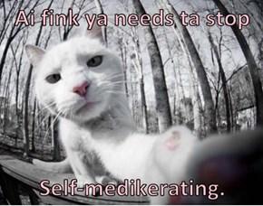 Ai fink ya needs ta stop   Self-medikerating.