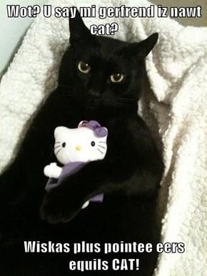 Wot? U say mi gerfrend iz nawt cat?  Wiskas plus pointee eers equils CAT!