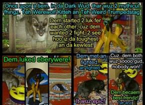 Once upon a tiem, in da Dark Wud, thar wuz 2 mythicul fhingz. Teh Werewolf Kitteh an Teh Weird Trumpedstag