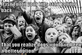 It isn't until your kids start talking back..  That you realize dogs would've been a better option.