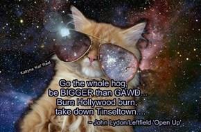Go the whole hog,        be BIGGER than GAWD...       Burn Hollywood burn,          take down Tinseltown....