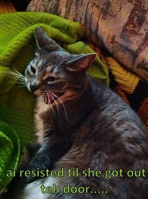 ai resisted til she got out teh door.....