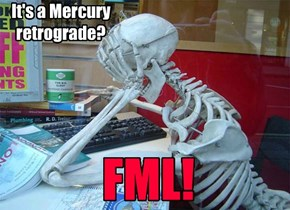 It's a Mercury  retrograde?