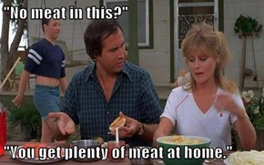 """No meat in this?""  ""You get plenty of meat at home."""