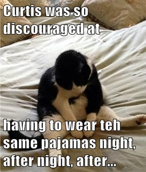 Curtis was so discouraged at   having to wear teh same pajamas night, after night, after...
