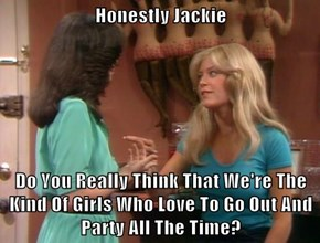 Honestly Jackie  Do You Really Think That We're The Kind Of Girls Who Love To Go Out And Party All The Time?