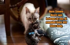 Dere Stewie,  Heers wat belongs to yoo. Ai namded hims aftr hims dady.