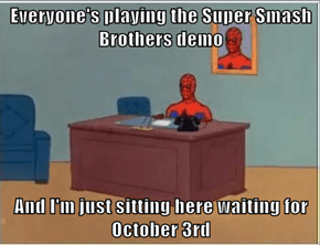 Everyone's playing the Super Smash Brothers demo  And I'm just sitting here waiting for October 3rd