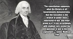 """The constitution supposes, what the History of all Governments demonstrates, that the Executive is the branch of power most interested in war, and most prone to it.  It has accordingly with studied care vested the question of war to the Legislature."" - J"