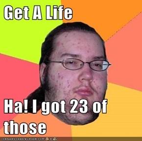 Get A Life  Ha! I got 23 of those