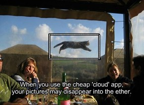 When you use the cheap 'cloud' app, your pictures may disappear into the ether.