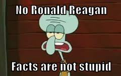 No Ronald Reagan  Facts are not stupid