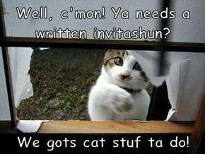 Well, c'mon! Ya needs a written invitashun?   We gots cat stuf ta do!