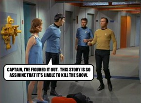 CAPTAIN, I'VE FIGURED IT OUT.  THIS STORY IS SO ASSININE THAT IT'S LIABLE TO KILL THE SHOW.