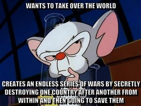 WANTS TO TAKE OVER THE WORLD  CREATES AN ENDLESS SERIES OF WARS BY SECRETLY DESTROYING ONE COUNTRY AFTER ANOTHER FROM WITHIN AND THEN GOING TO SAVE THEM