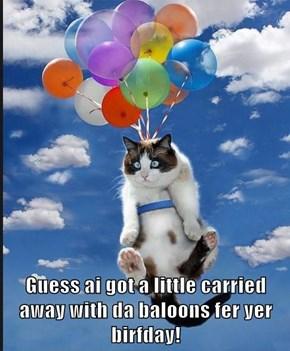 Guess ai got a little carried away with da baloons fer yer birfday!