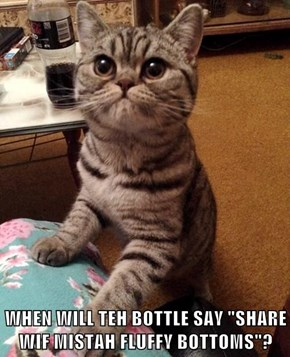 "WHEN WILL TEH BOTTLE SAY ""SHARE WIF MISTAH FLUFFY BOTTOMS""?"