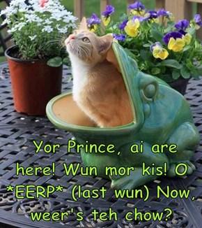 Yor Prince, ai are here! Wun mor kis! O *EERP* (last wun) Now, weer's teh chow?
