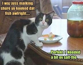 I waz juss maiking shure yu kooked dat fish awlright.....