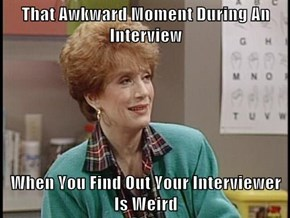 That Awkward Moment During An Interview  When You Find Out Your Interviewer Is Weird