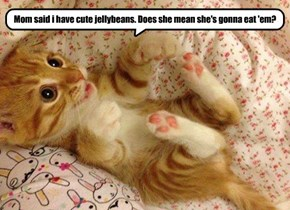 Mom said i have cute jellybeans. Does she mean she's gonna eat 'em?