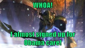 WHOA!  I almost signed up for Obama care!