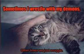 Sometimes I wrestle with my demons.