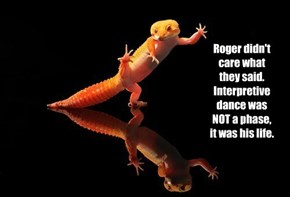 Roger didn't care what they said. Interpretive dance was NOT a phase, it was his life.