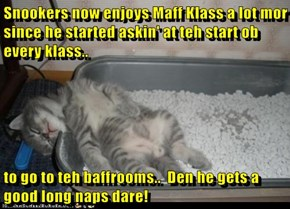 Snookers now enjoys Maff Klass a lot mor since he started askin' at teh start ob every klass..  to go to teh baffrooms..  Den he gets a good long naps dare!