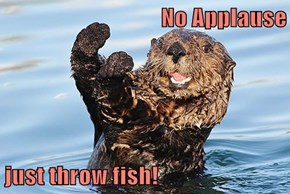 No Applause  just throw fish!