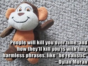 "People will kill you over time, and how they'll kill you is with tiny, harmless phrases, like ""be realistic""  ~ Dylan Moran"