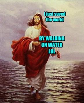Walked on water. LOL...