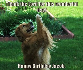 Thank the Lord for this wonderful day!  Happy Birthday Jacob.