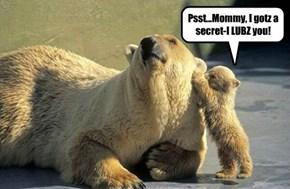Psst...Mommy, I gotz a secret-I LUBZ you!