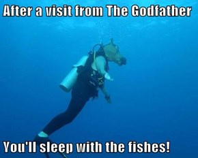 After a visit from The Godfather  You'll sleep with the fishes!