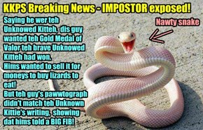 KKPS Breaking News - IMPOSTOR exposed! Nawty snake claimed to be teh Unknowed Kitteh!
