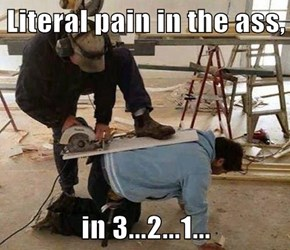 Literal pain in the ass,  in 3...2...1...