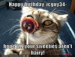Happy birthday, icguy34-  hope ALL your sweeties aren't hairy!