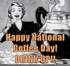 Happy National Coffee Day!  DRINK UP!!
